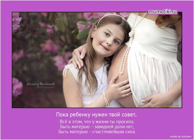 Пока ребенку нужен твой совет, Всё в этом, что у жизни ты просила. Быть матерью --завидней доли нет, Быть матерью --счастливейшая сила. #мотиватор