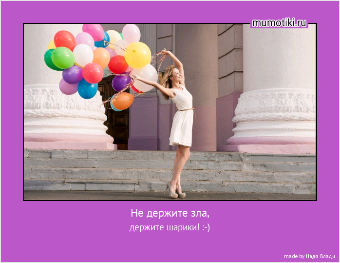 Не держите зла, держите шарики! :-) #мотиватор