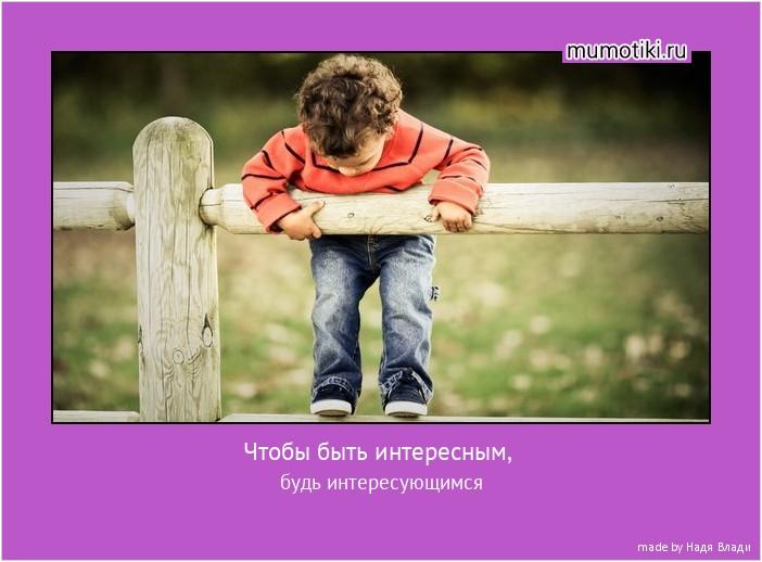 Чтобы быть интересным, будь интересующимся #мотиватор