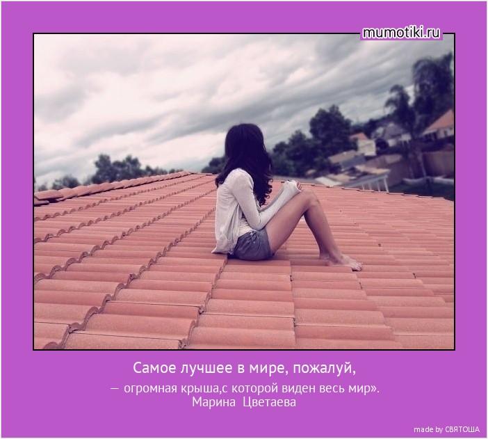 Самое лучшее в мире, пожалуй, — огромная крыша,с которой виден весь мир». Марина Цветаева #мотиватор