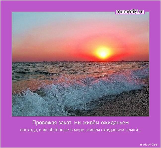 Провожая закат, мы живём ожиданьем восхода, и влюблённые в море, живём ожиданьем земли... #мотиватор