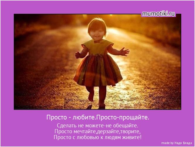 Просто - любите.Просто-прощайте. Сделать не можете-не обещайте. Просто мечтайте,дерзайте,творите, Просто с любовью к людям живите! #мотиватор