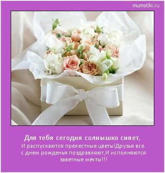 Для тебя сегодня солнышко сияет, И распускаются прелестные цветы! Друзья все с днем рожденья поздравляют, И исполняются заветные мечты!!! #мотиватор