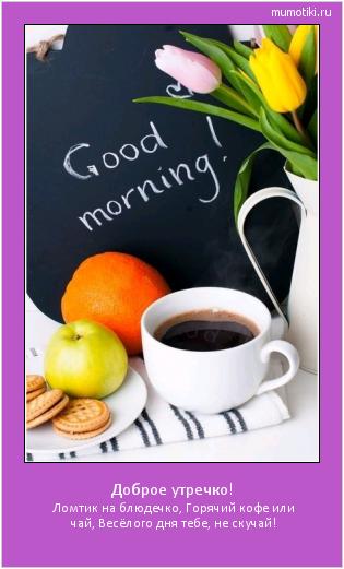 Доброе утречко! Ломтик на блюдечко, Горячий кофе или чай, Весёлого дня тебе, не скучай! #мотиватор