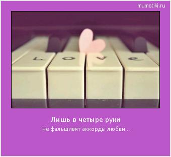 Лишь в четыре руки не фальшивят аккорды любви... #мотиватор