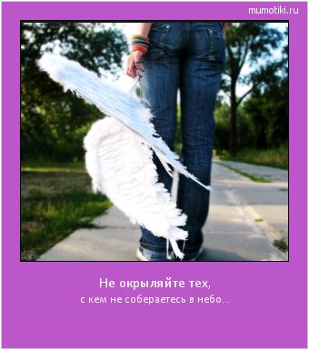Не окрыляйте тех, с кем не собераетесь в небо... #мотиватор