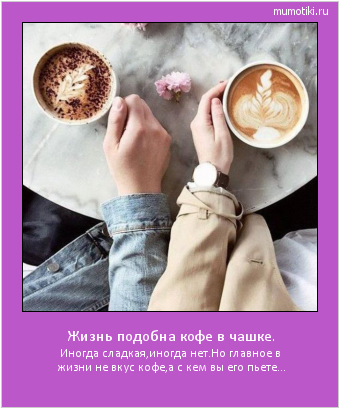 Жизнь подобна кофе в чашке. Иногда сладкая,иногда нет. Но главное в жизни не вкус кофе, а с кем вы его пьете... #мотиватор