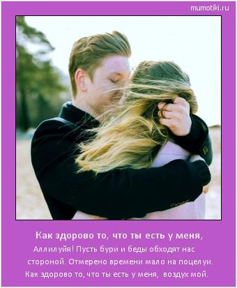 Как здорово то, что ты есть у меня, Аллилуйя! Пусть бури и беды обходят нас стороной. Отмерено времени мало на поцелуи. Как здорово то, что ты есть у меня, воздух мой. #мотиватор
