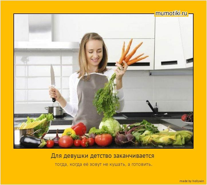 Для девушки детство заканчивается тогда, когда её зовут не кушать, а готовить. #мотиватор
