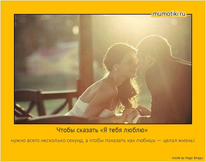 Чтобы сказать «Я тебя люблю» нужно всего несколько секунд, а чтобы показать как любишь — целая жизнь! #мотиватор