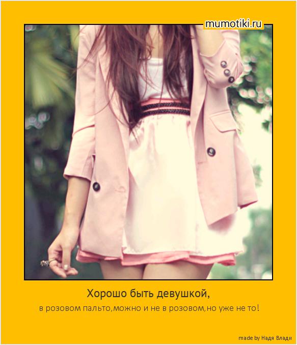 Хорошо быть девушкой, в розовом пальто,можно и не в розовом,но уже не то! #мотиватор