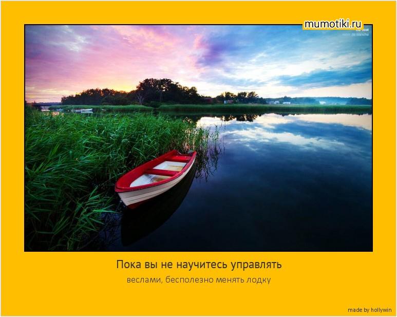 Пока вы не научитесь управлять веслами, бесполезно менять лодку #мотиватор