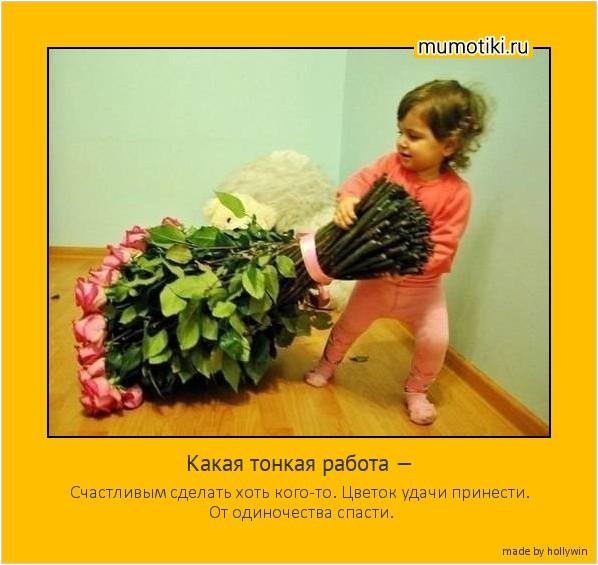Какая тонкая работа — Счастливым сделать хоть кого-то. Цветок удачи принести. От одиночества спасти. #мотиватор