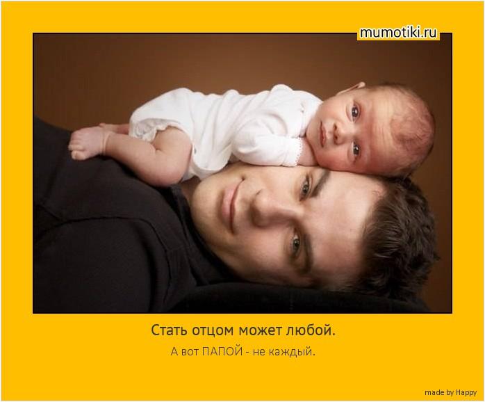 Стать отцом может любой. А вот ПАПОЙ - не каждый. #мотиватор