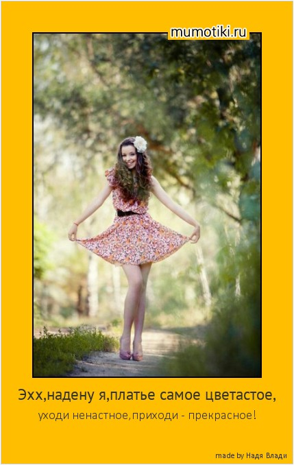 Эхх,надену я,платье самое цветастое, уходи ненастное,приходи - прекрасное! #мотиватор