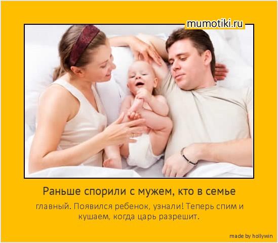 Раньше спорили с мужем, кто в семье главный. Появился ребенок, узнали! Теперь спим и кушаем, когда царь разрешит. #мотиватор