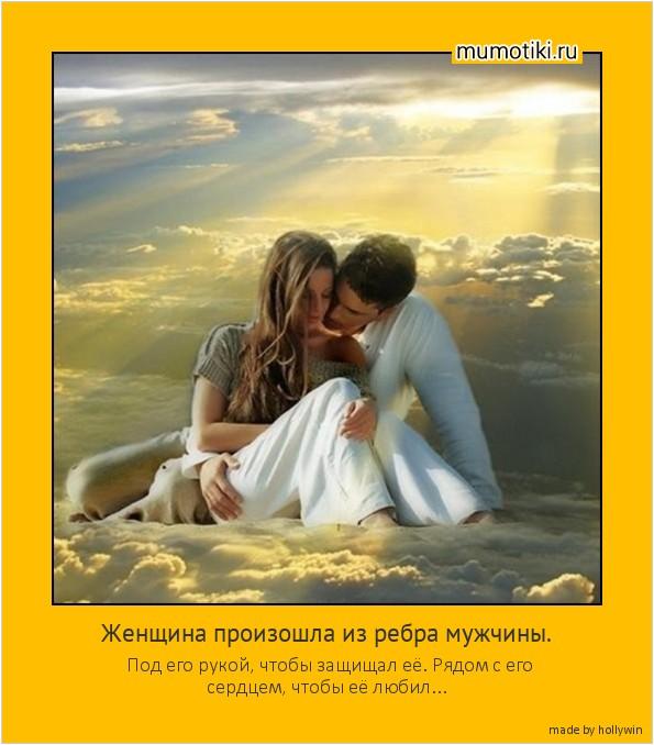 Женщина произошла из ребра мужчины. Под его рукой, чтобы защищал её. Рядом с его сердцем, чтобы её любил... #мотиватор