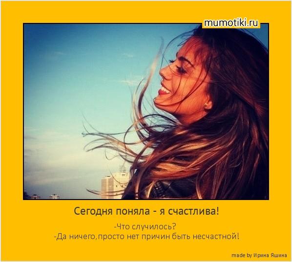 Сегодня поняла - я счастлива! -Что случилось? -Да ничего,просто нет причин быть несчастной! #мотиватор