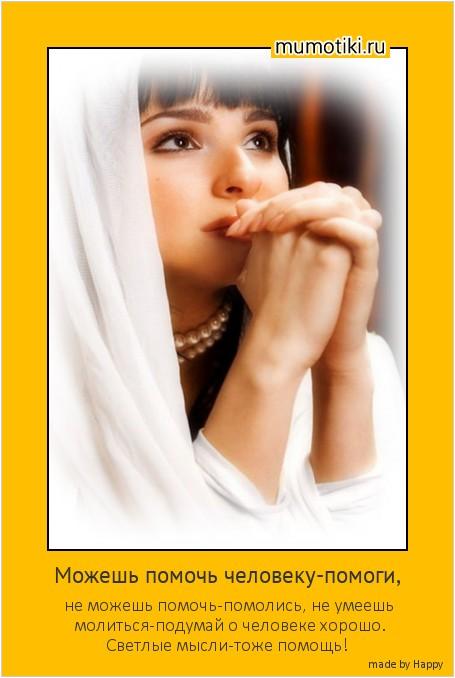 Можешь помочь человеку-помоги, не можешь помочь-помолись, не умеешь молиться-подумай о человеке хорошо. Светлые мысли-тоже помощь! #мотиватор
