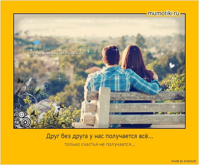 Друг без друга у нас получается всё… только счастья не получается… #мотиватор
