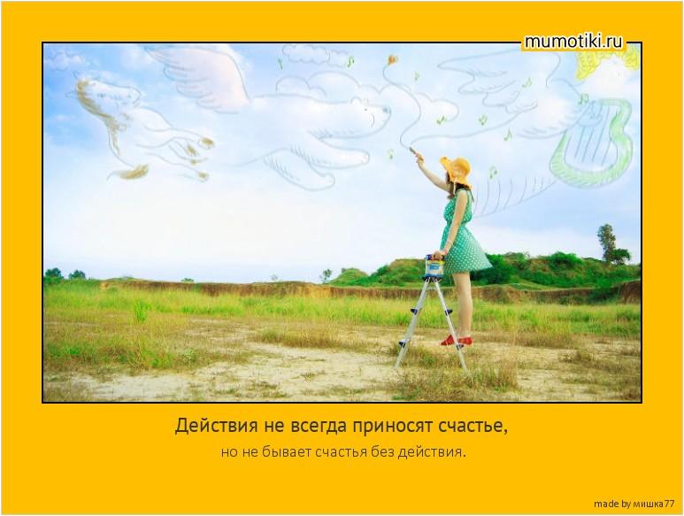 Действия не всегда приносят счастье, но не бывает счастья без действия. #мотиватор