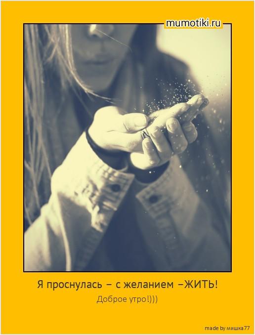 Я проснулась – с желанием –ЖИТЬ! Доброе утро!))) #мотиватор