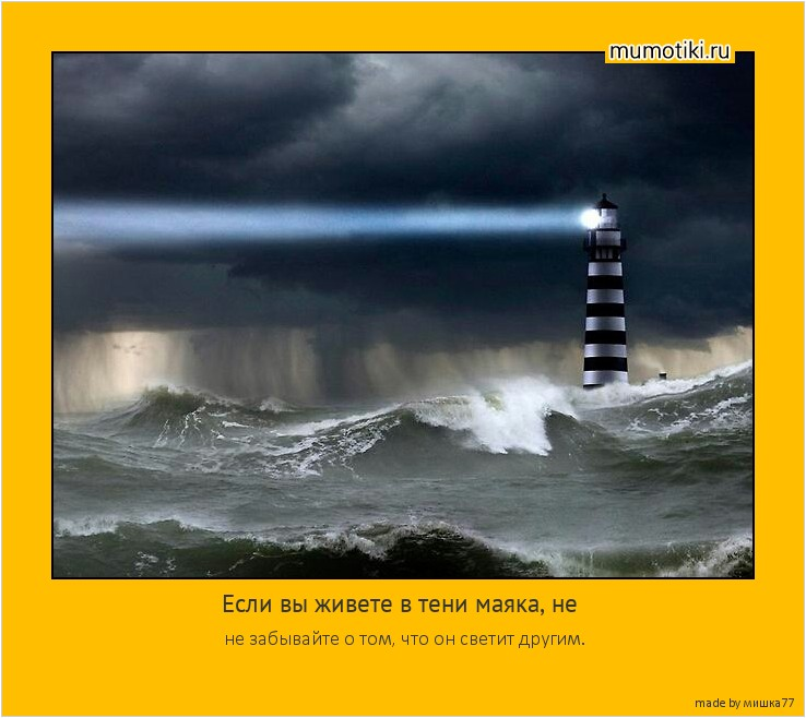 Если вы живете в тени маяка, не не забывайте о том, что он светит другим. #мотиватор