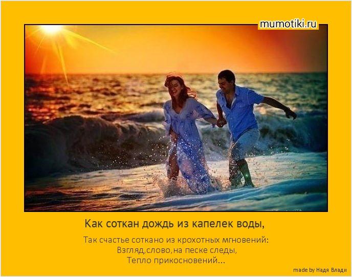 Как соткан дождь из капелек воды, Так счастье соткано из крохотных мгновений: Взгляд,слово,на песке следы, Тепло прикосновений... #мотиватор