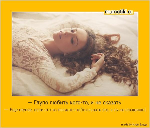 — Глупо любить кого-то, и не сказать — Еще глупее, если кто-то пытается тебе сказать это, а ты не слышишь! #мотиватор