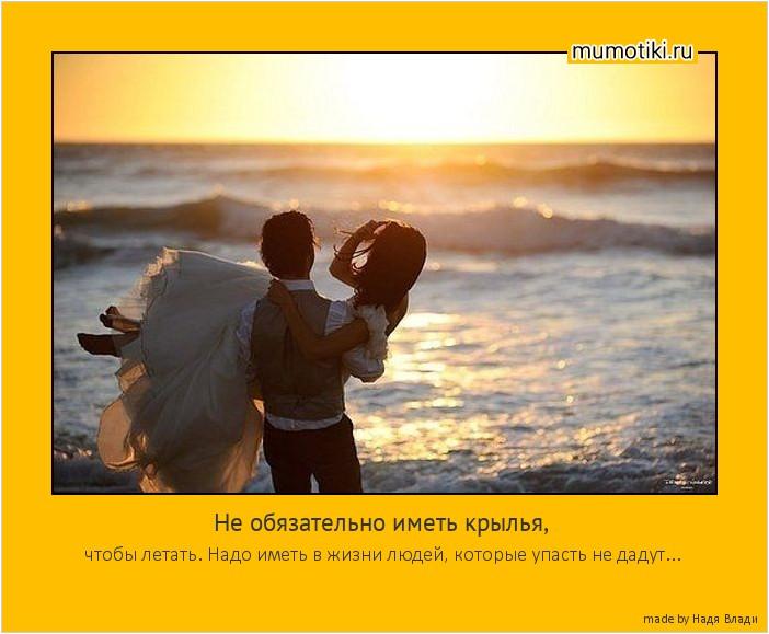 Не обязательно иметь крылья, чтобы летать. Надо иметь в жизни людей, которые упасть не дадут... #мотиватор