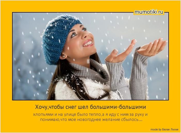 Хочу,чтобы снег шел большими-большими хлопьями и на улице было тепло,а я иду с ним за руку и понимаю,что мое новогоднее желание сбылось... #мотиватор