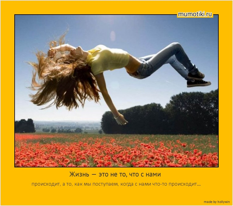 Жизнь — это не то, что с нами происходит, а то, как мы поступаем, когда с нами что-то происходит… #мотиватор