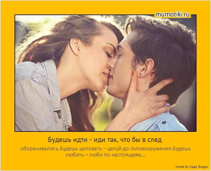 Будешь идти - иди так, что бы в след оборачивались.Будешь целовать – целуй до головокружения.Будешь любить – люби по-настоящему… #мотиватор