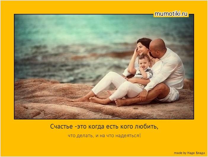 Счастье -это когда есть кого любить, что делать, и на что надеяться! #мотиватор