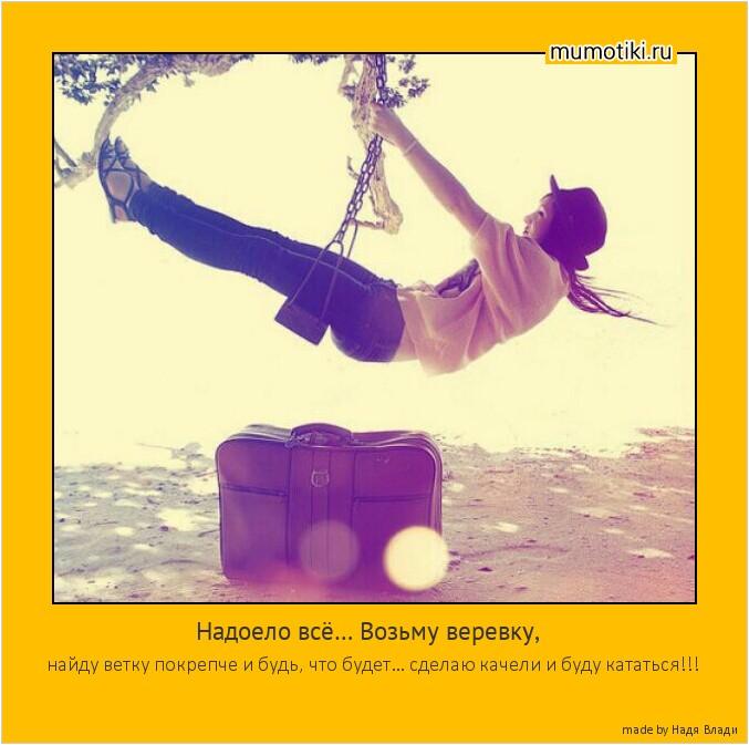 Надоело всё… Возьму веревку, найду ветку покрепче и будь, что будет… сделаю качели и буду кататься!!! #мотиватор