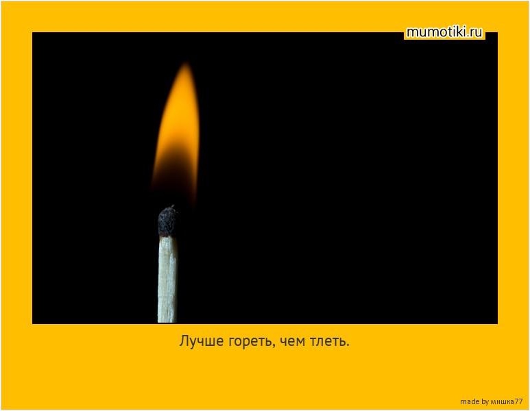 Лучше гореть, чем тлеть. #мотиватор