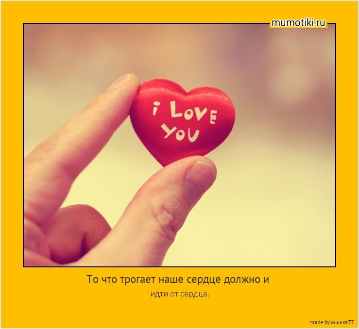 То что трогает наше сердце должно и идти от сердца. #мотиватор