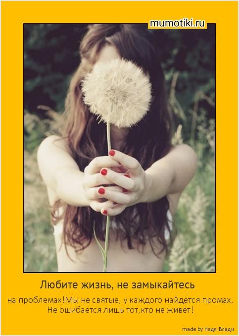 Любите жизнь, не замыкайтесь на проблемах!Мы не святые, у каждого найдётся промах, Не ошибается лишь тот,кто не живёт! #мотиватор