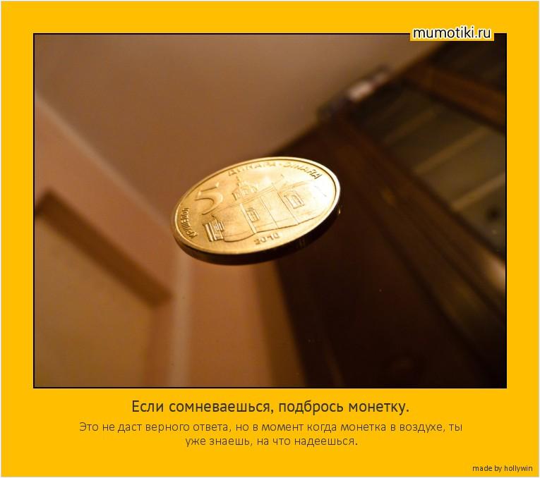 Если сомневаешься, подбрось монетку. Это не даст верного ответа, но в момент когда монетка в воздухе, ты уже знаешь, на что надеешься. #мотиватор