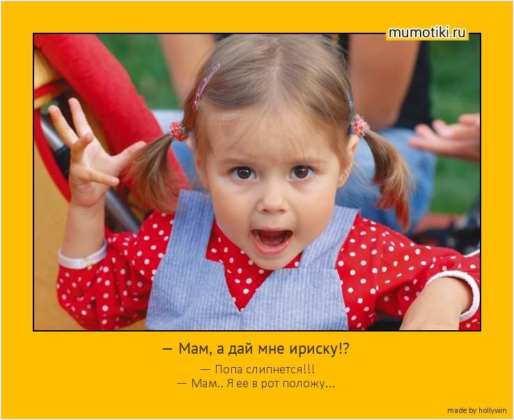 — Мам, а дай мне ириску!? — Попа слипнется!!! — Мам.. Я ее в рот положу... #мотиватор