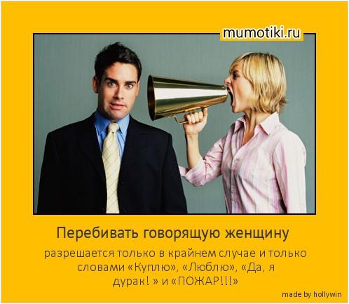 Перебивать говорящую женщину разрешается только в крайнем случае и только словами «Куплю», «Люблю», «Да, я дурак! » и «ПОЖАР!!!» #мотиватор