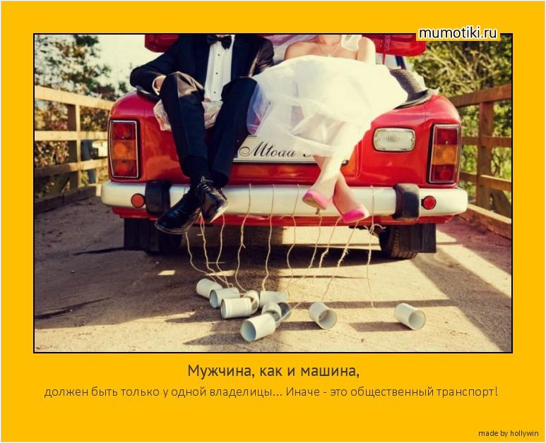 Мужчина, как и машина, должен быть только у одной владелицы... Иначе - это общественный транспорт! #мотиватор
