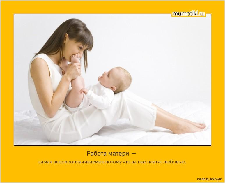 Работа матери — самая высокооплачиваемая,потому что за неё платят любовью. #мотиватор