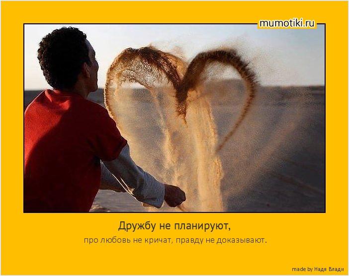 Дружбу не планируют, про любовь не кричат, правду не доказывают. #мотиватор
