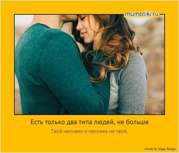 Есть только два типа людей, не больше Твой человек и человек не твой. #мотиватор