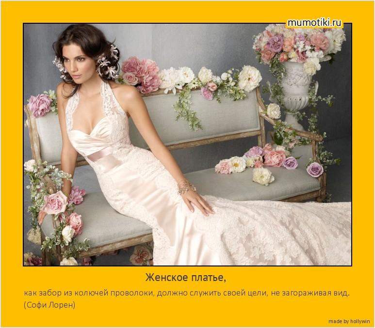 Женское платье, как забор из колючей проволоки, должно служить своей цели, не загораживая вид. (Софи Лорен) #мотиватор