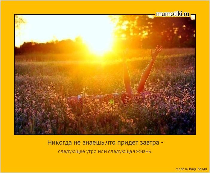 Никогда не знаешь,что придет завтра - следующее утро или следующая жизнь. #мотиватор