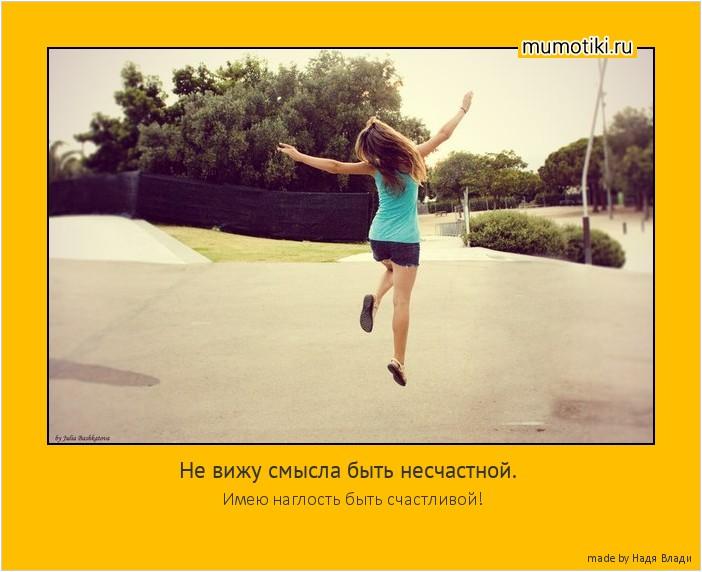 Не вижу смысла быть несчастной. Имею наглость быть счастливой! #мотиватор