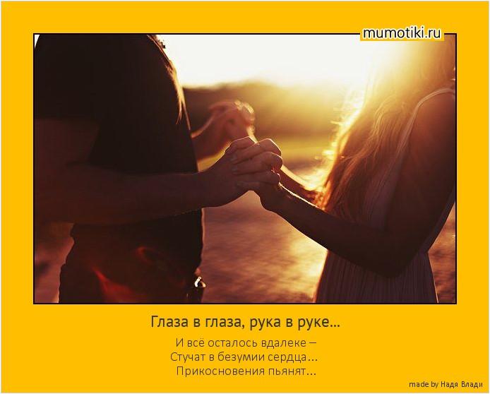 Глаза в глаза, рука в руке... И всё осталось вдалеке – Стучат в безумии сердца... Прикосновения пьянят... #мотиватор