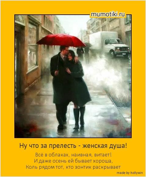 Ну что за прелесть - женская душа! Всё в облаках, наивная, витает! И даже осень ей бывает хороша, Коль рядом тот, кто зонтик раскрывает #мотиватор